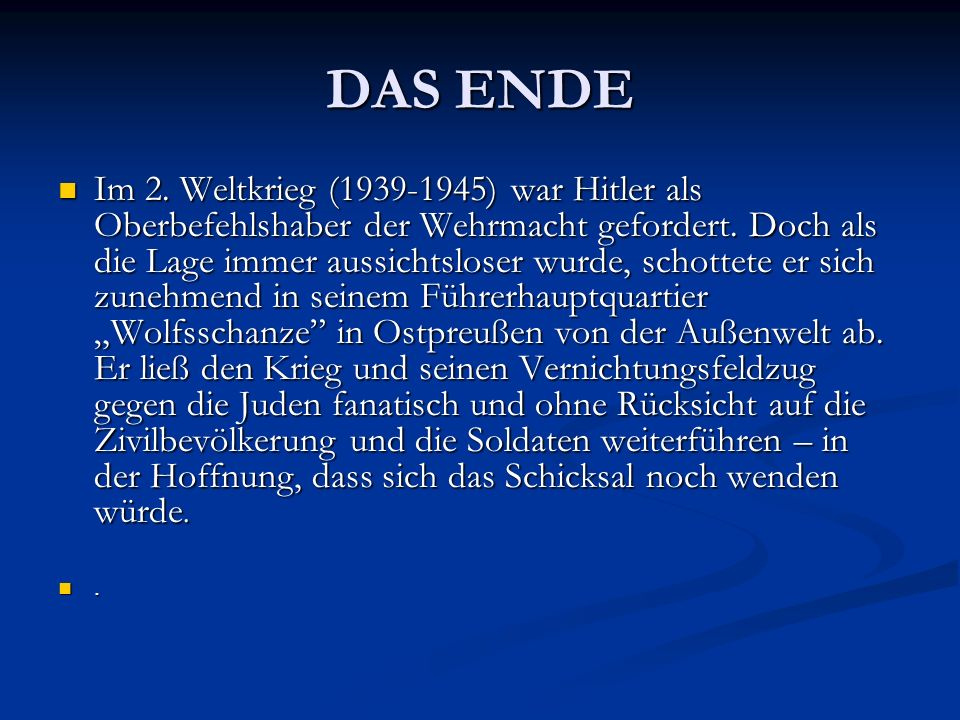 DAS ENDE Im 2. Weltkrieg (1939-1945) war Hitler als Oberbefehlshaber der Wehrmacht gefordert. Doch als die Lage immer aussichtsloser wurde, schottete