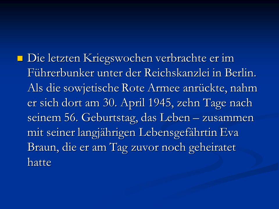 Die letzten Kriegswochen verbrachte er im Führerbunker unter der Reichskanzlei in Berlin. Als die sowjetische Rote Armee anrückte, nahm er sich dort a
