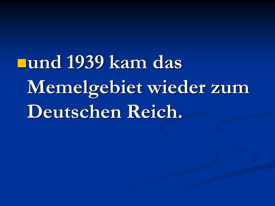 und 1939 kam das Memelgebiet wieder zum Deutschen Reich. und 1939 kam das Memelgebiet wieder zum Deutschen Reich.