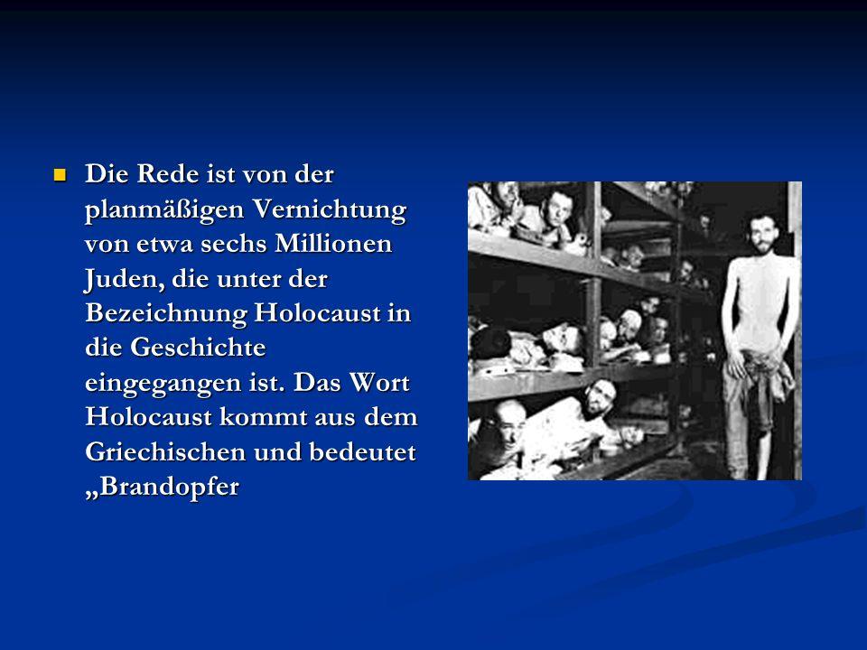 Die Rede ist von der planmäßigen Vernichtung von etwa sechs Millionen Juden, die unter der Bezeichnung Holocaust in die Geschichte eingegangen ist. Da