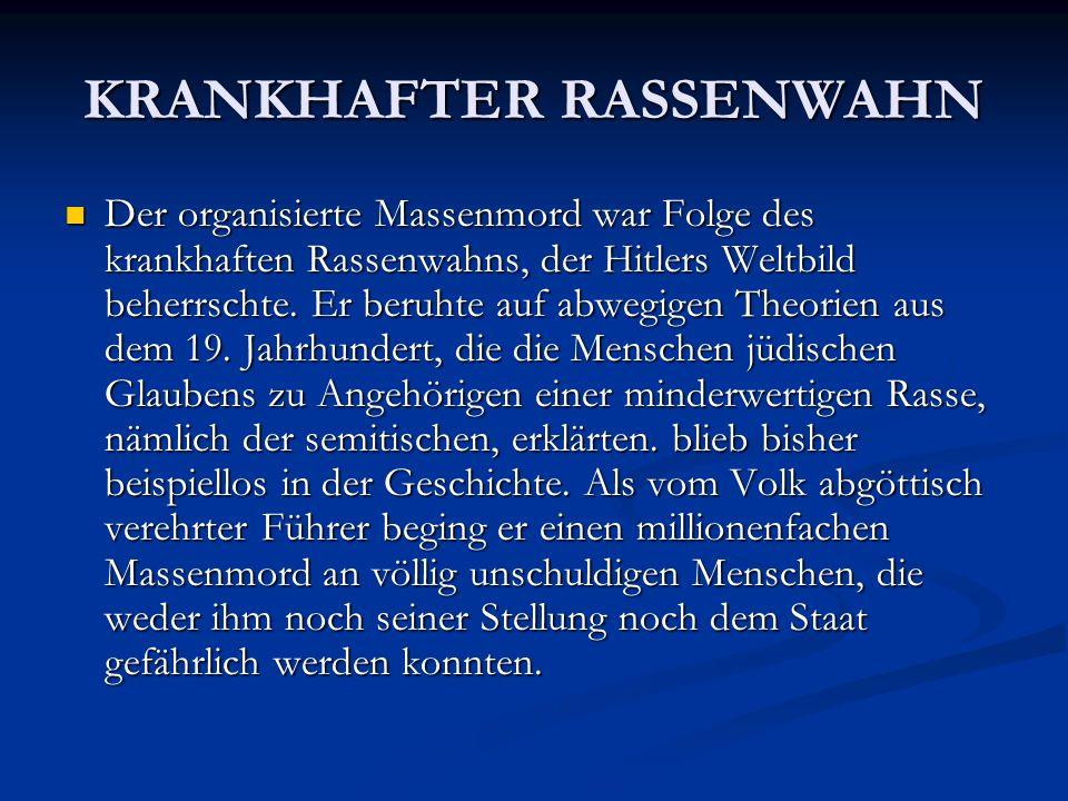 KRANKHAFTER RASSENWAHN Der organisierte Massenmord war Folge des krankhaften Rassenwahns, der Hitlers Weltbild beherrschte. Er beruhte auf abwegigen T