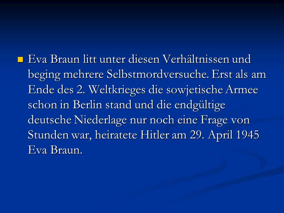 Eva Braun litt unter diesen Verhältnissen und beging mehrere Selbstmordversuche. Erst als am Ende des 2. Weltkrieges die sowjetische Armee schon in Be