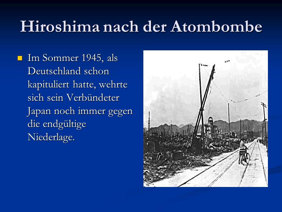 Hiroshima nach der Atombombe Im Sommer 1945, als Deutschland schon kapituliert hatte, wehrte sich sein Verbündeter Japan noch immer gegen die endgülti