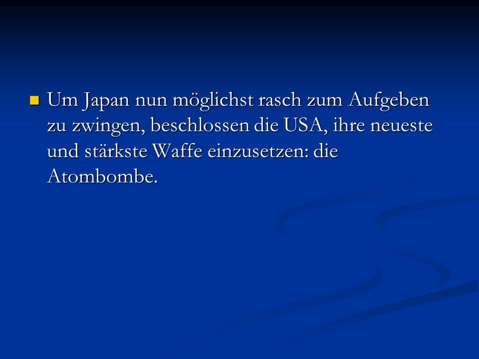 Um Japan nun möglichst rasch zum Aufgeben zu zwingen, beschlossen die USA, ihre neueste und stärkste Waffe einzusetzen: die Atombombe. Um Japan nun mö