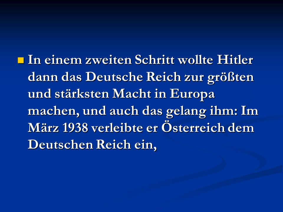 In einem zweiten Schritt wollte Hitler dann das Deutsche Reich zur größten und stärksten Macht in Europa machen, und auch das gelang ihm: Im März 1938