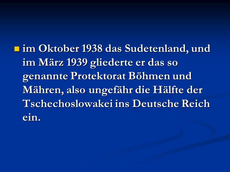 im Oktober 1938 das Sudetenland, und im März 1939 gliederte er das so genannte Protektorat Böhmen und Mähren, also ungefähr die Hälfte der Tschechoslo