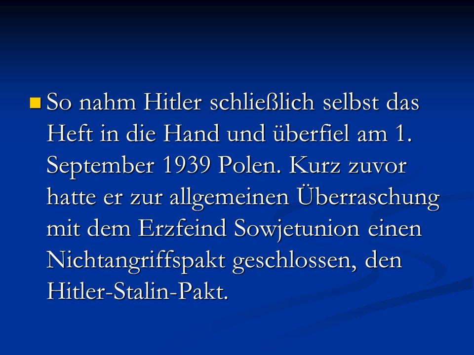 So nahm Hitler schließlich selbst das Heft in die Hand und überfiel am 1. September 1939 Polen. Kurz zuvor hatte er zur allgemeinen Überraschung mit d