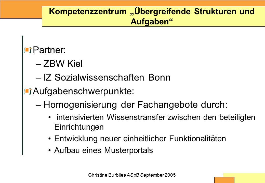 Christine Burblies ASpB September 2005 Partner: –ZBW Kiel –IZ Sozialwissenschaften Bonn Aufgabenschwerpunkte: –Homogenisierung der Fachangebote durch: intensivierten Wissenstransfer zwischen den beteiligten Einrichtungen Entwicklung neuer einheitlicher Funktionalitäten Aufbau eines Musterportals Kompetenzzentrum Übergreifende Strukturen und Aufgaben