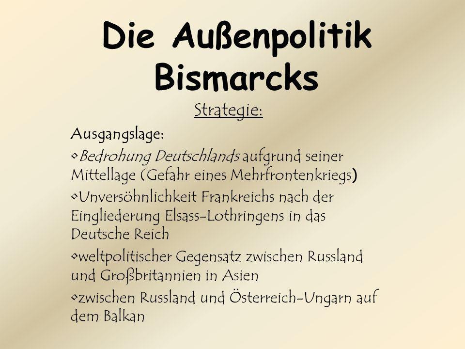 Die Außenpolitik Bismarcks Strategie: Ausgangslage: Bedrohung Deutschlands aufgrund seiner Mittellage (Gefahr eines Mehrfrontenkriegs) Unversöhnlichkeit Frankreichs nach der Eingliederung Elsass-Lothringens in das Deutsche Reich weltpolitischer Gegensatz zwischen Russland und Großbritannien in Asien zwischen Russland und Österreich-Ungarn auf dem Balkan