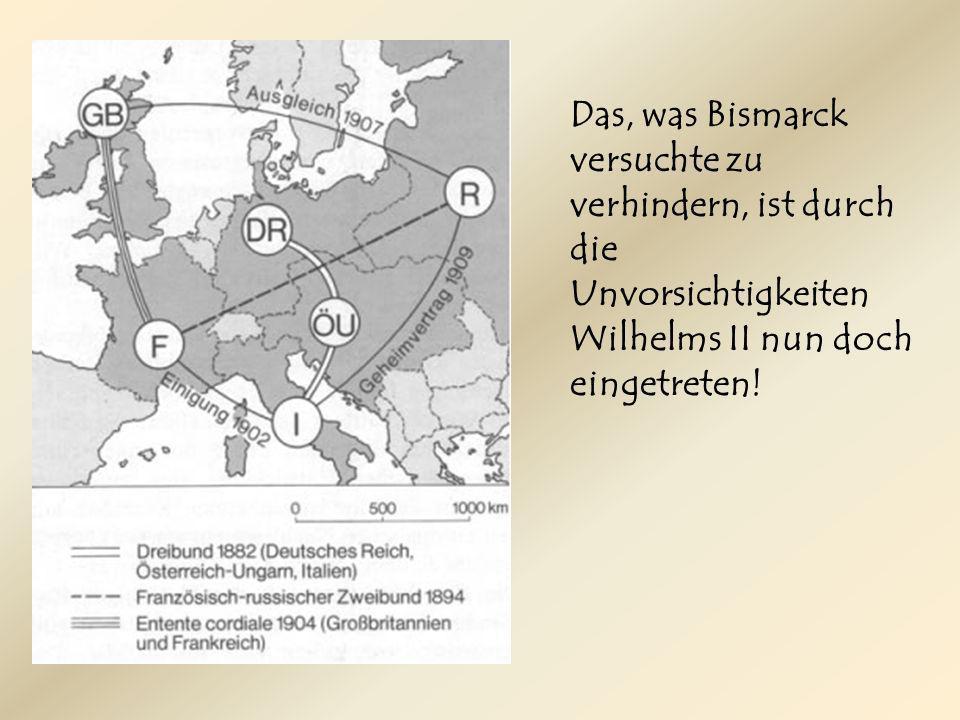 Das, was Bismarck versuchte zu verhindern, ist durch die Unvorsichtigkeiten Wilhelms II nun doch eingetreten!