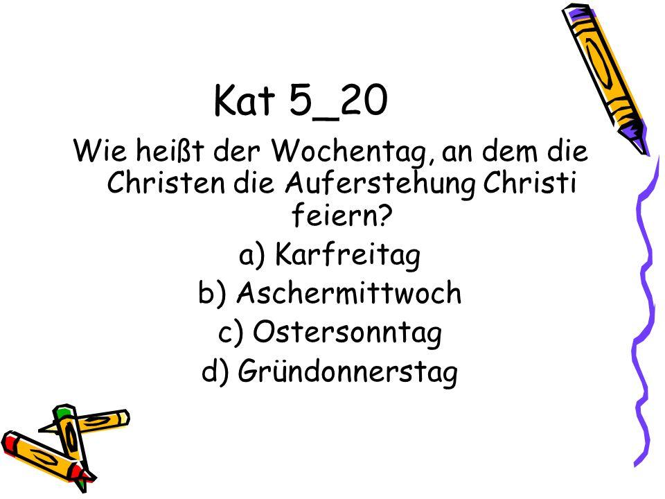 Kat 5_20 Wie heißt der Wochentag, an dem die Christen die Auferstehung Christi feiern? a) Karfreitag b) Aschermittwoch c) Ostersonntag d) Gründonnerst