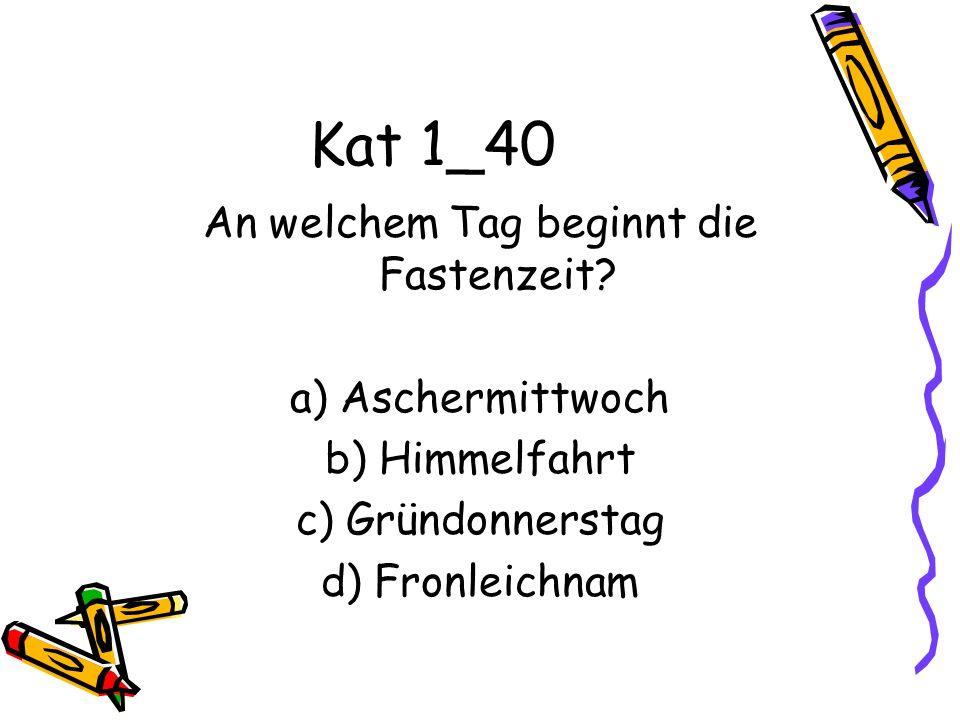 Kat 1_40 An welchem Tag beginnt die Fastenzeit? a) Aschermittwoch b) Himmelfahrt c) Gründonnerstag d) Fronleichnam