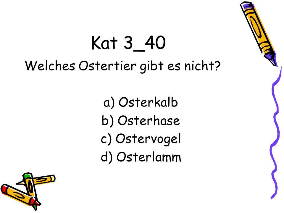 Kat 3_40 Welches Ostertier gibt es nicht? a) Osterkalb b) Osterhase c) Ostervogel d) Osterlamm