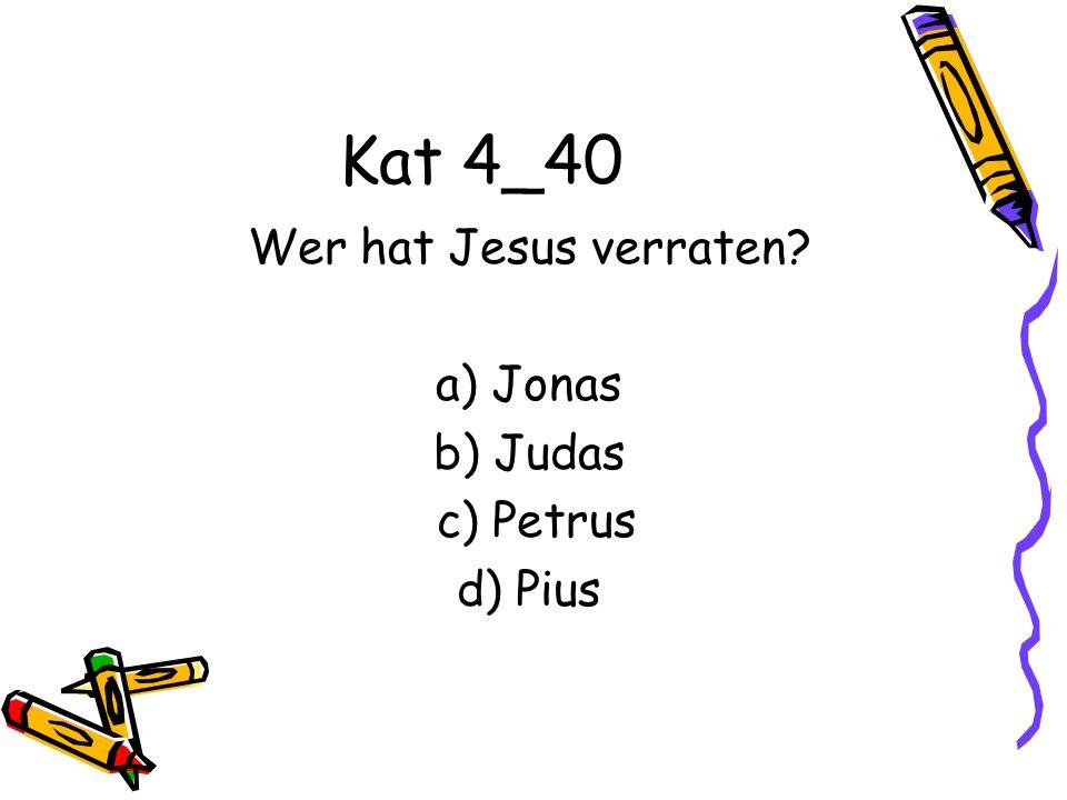 Kat 4_40 Wer hat Jesus verraten? a) Jonas b) Judas c) Petrus d) Pius