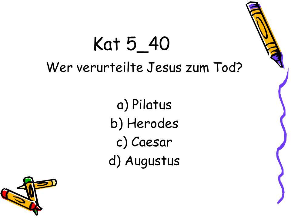 Kat 5_40 Wer verurteilte Jesus zum Tod? a) Pilatus b) Herodes c) Caesar d) Augustus
