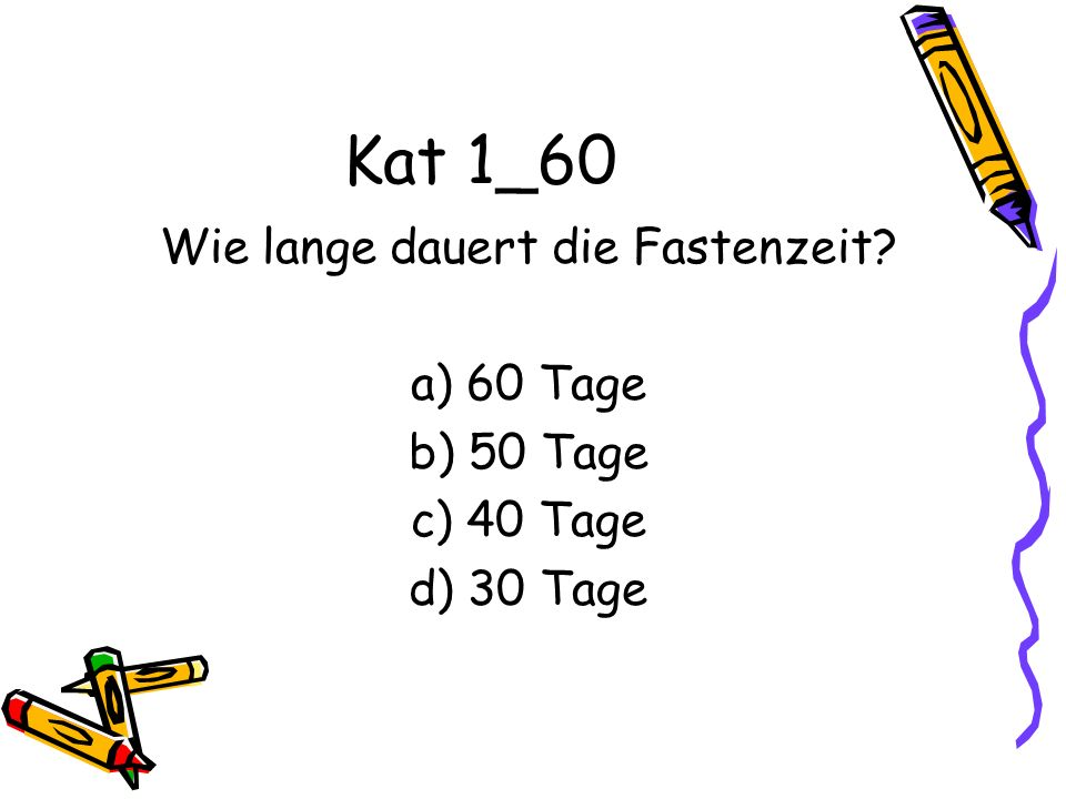 Kat 1_60 Wie lange dauert die Fastenzeit? a) 60 Tage b) 50 Tage c) 40 Tage d) 30 Tage