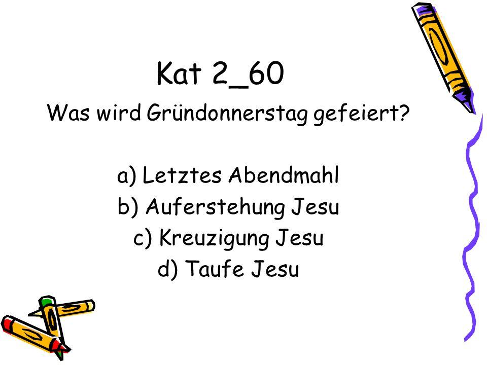 Kat 2_60 Was wird Gründonnerstag gefeiert? a) Letztes Abendmahl b) Auferstehung Jesu c) Kreuzigung Jesu d) Taufe Jesu