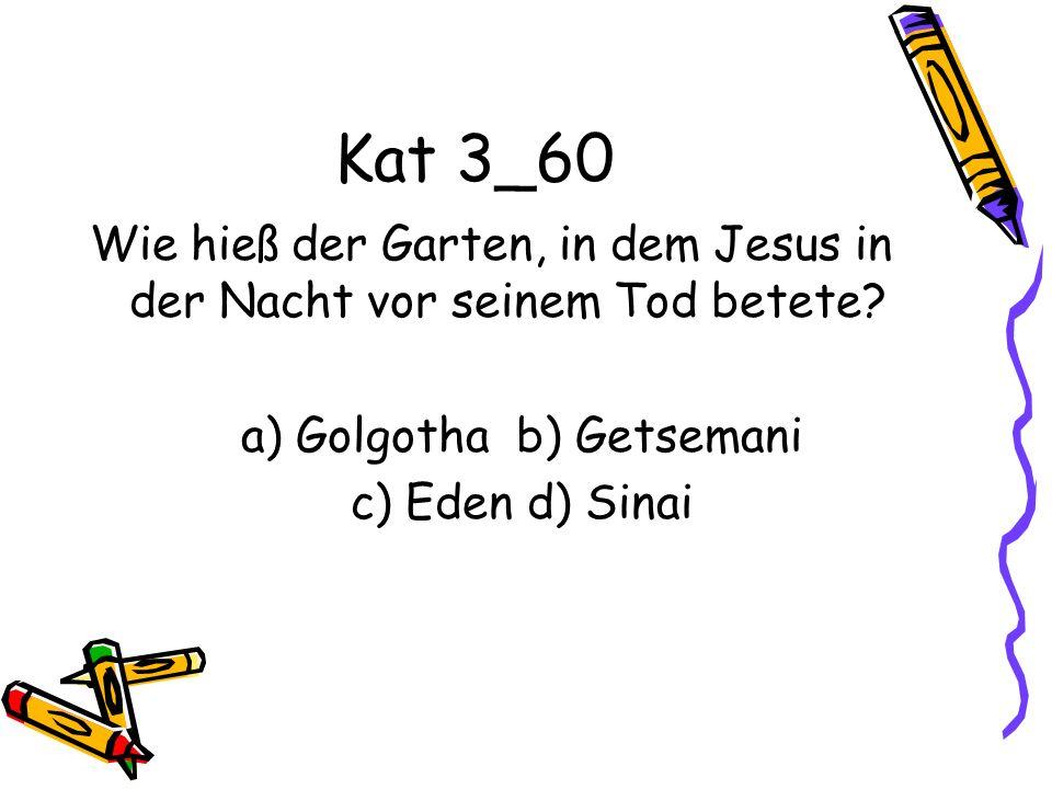 Kat 3_60 Wie hieß der Garten, in dem Jesus in der Nacht vor seinem Tod betete? a) Golgotha b) Getsemani c) Eden d) Sinai