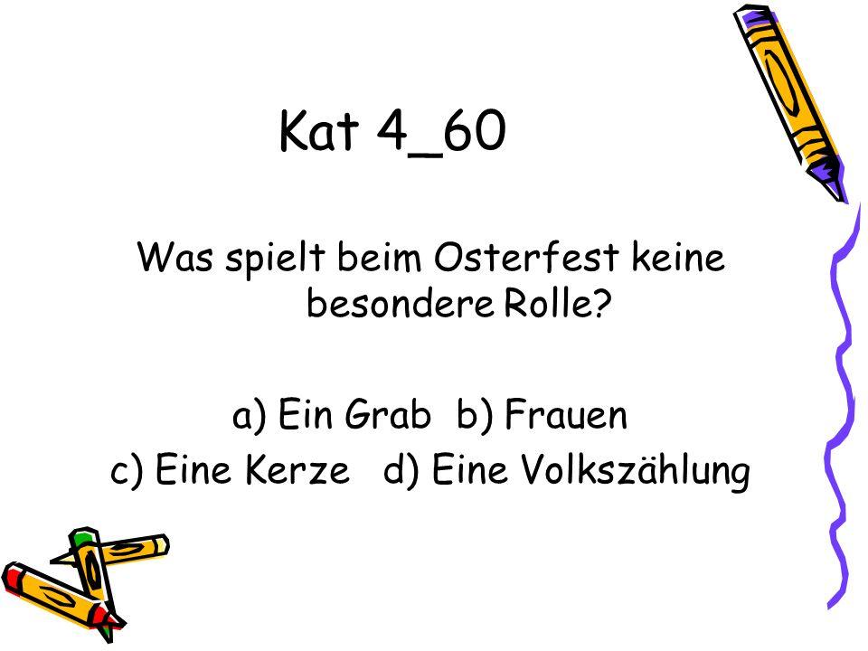 Kat 4_60 Was spielt beim Osterfest keine besondere Rolle? a) Ein Grab b) Frauen c) Eine Kerze d) Eine Volkszählung