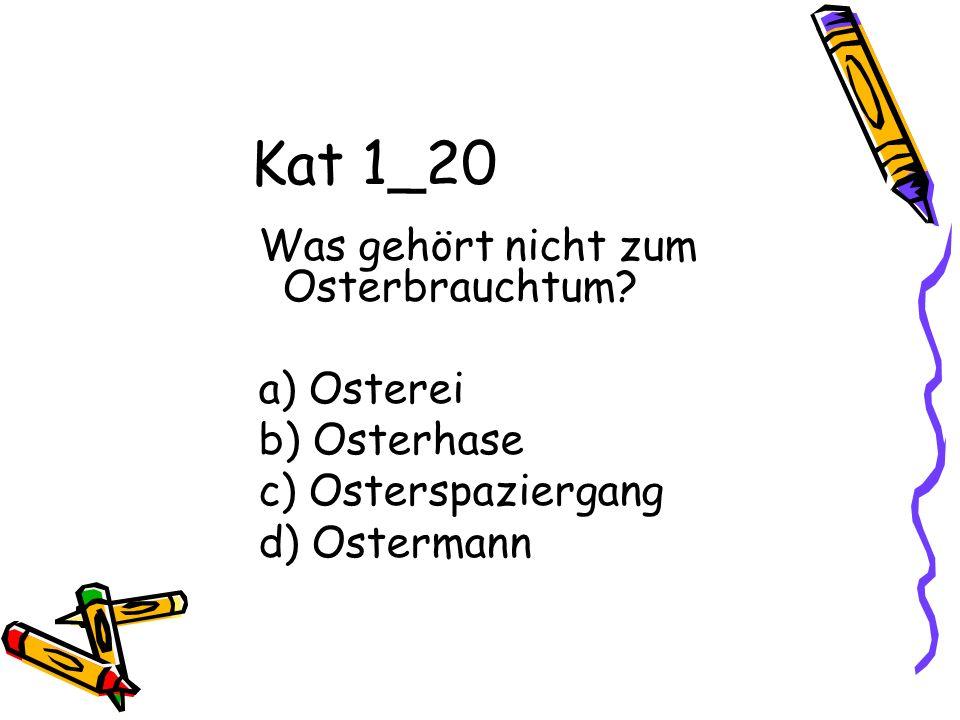 Kat 1_20 Was gehört nicht zum Osterbrauchtum? a) Osterei b) Osterhase c) Osterspaziergang d) Ostermann