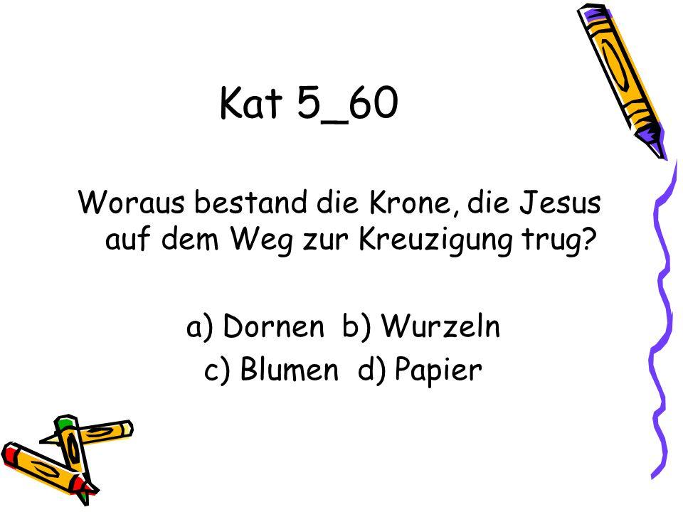 Kat 5_60 Woraus bestand die Krone, die Jesus auf dem Weg zur Kreuzigung trug? a) Dornen b) Wurzeln c) Blumen d) Papier