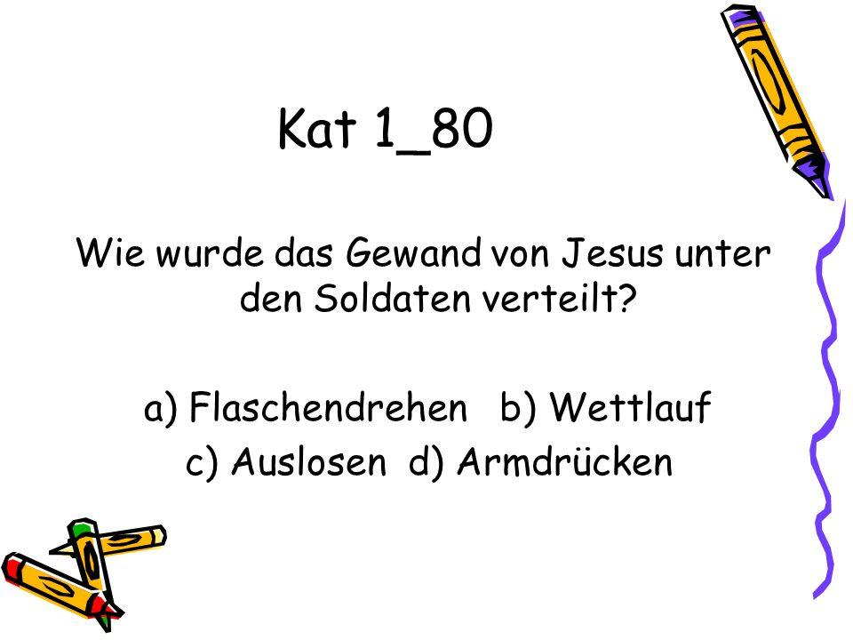 Kat 1_80 Wie wurde das Gewand von Jesus unter den Soldaten verteilt? a) Flaschendrehen b) Wettlauf c) Auslosen d) Armdrücken