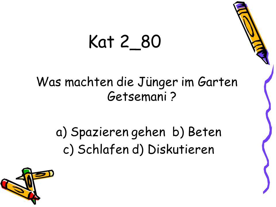 Kat 2_80 Was machten die Jünger im Garten Getsemani ? a) Spazieren gehen b) Beten c) Schlafen d) Diskutieren