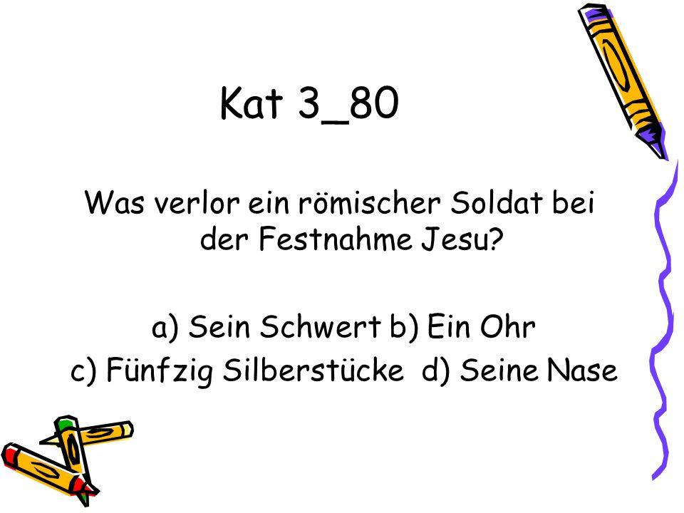 Kat 3_80 Was verlor ein römischer Soldat bei der Festnahme Jesu? a) Sein Schwert b) Ein Ohr c) Fünfzig Silberstücke d) Seine Nase