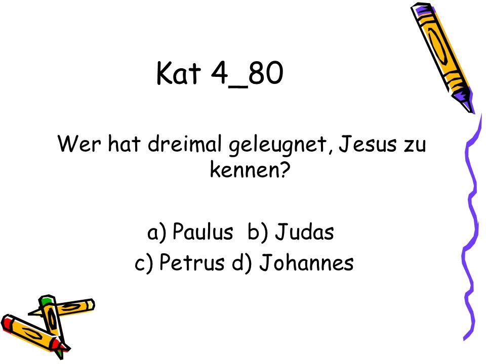 Kat 4_80 Wer hat dreimal geleugnet, Jesus zu kennen a) Paulus b) Judas c) Petrus d) Johannes