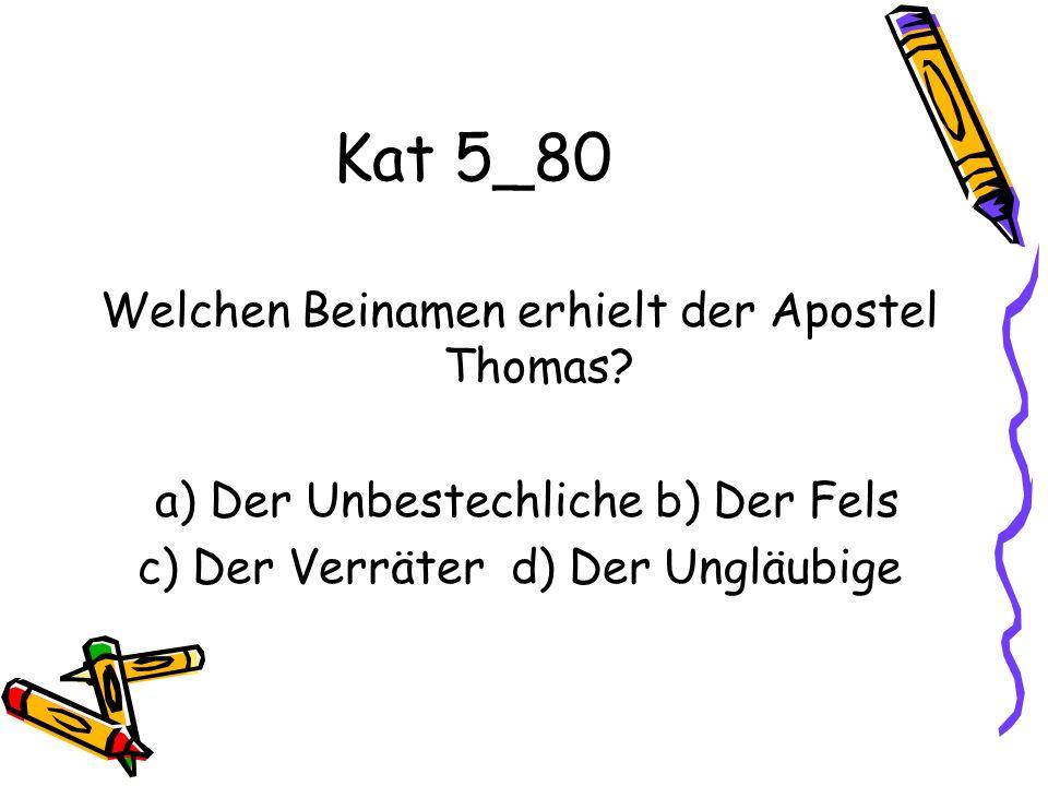 Kat 5_80 Welchen Beinamen erhielt der Apostel Thomas? a) Der Unbestechliche b) Der Fels c) Der Verräter d) Der Ungläubige