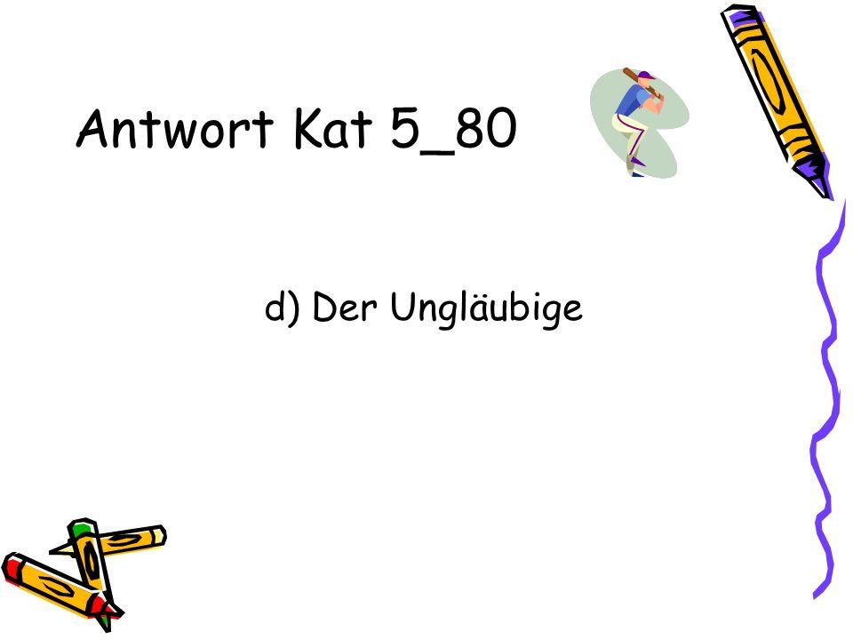 Antwort Kat 5_80 d) Der Ungläubige