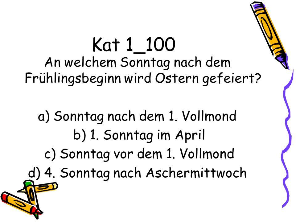Kat 1_100 An welchem Sonntag nach dem Frühlingsbeginn wird Ostern gefeiert? a) Sonntag nach dem 1. Vollmond b) 1. Sonntag im April c) Sonntag vor dem