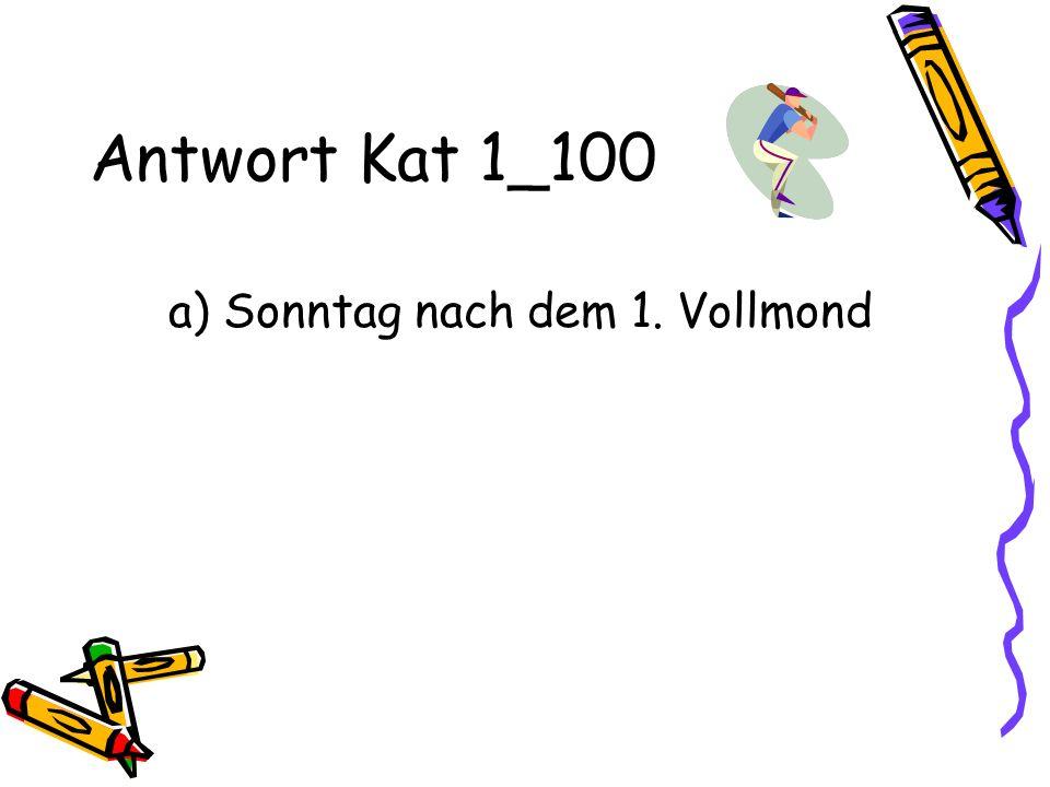 Antwort Kat 1_100 a) Sonntag nach dem 1. Vollmond
