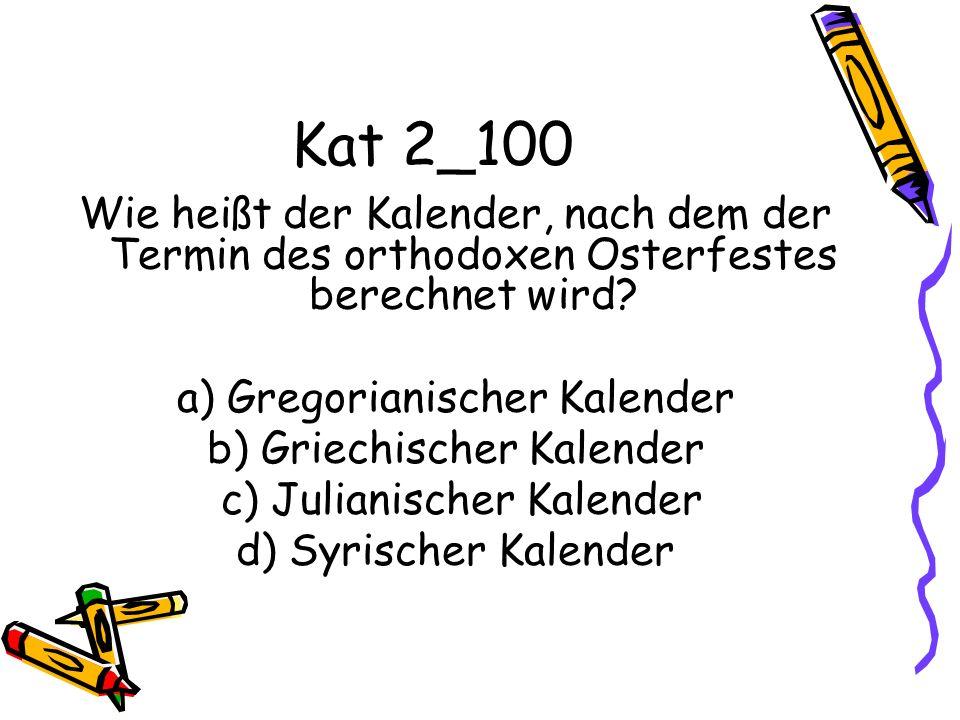 Kat 2_100 Wie heißt der Kalender, nach dem der Termin des orthodoxen Osterfestes berechnet wird? a) Gregorianischer Kalender b) Griechischer Kalender