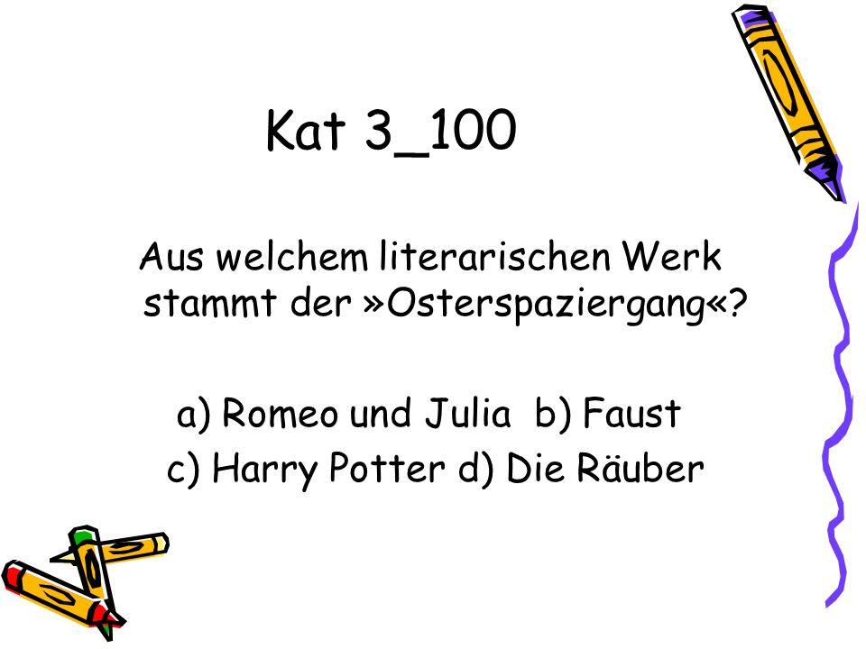 Kat 3_100 Aus welchem literarischen Werk stammt der »Osterspaziergang«? a) Romeo und Julia b) Faust c) Harry Potter d) Die Räuber