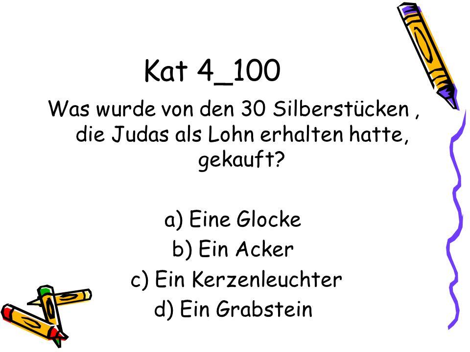 Kat 4_100 Was wurde von den 30 Silberstücken, die Judas als Lohn erhalten hatte, gekauft? a) Eine Glocke b) Ein Acker c) Ein Kerzenleuchter d) Ein Gra