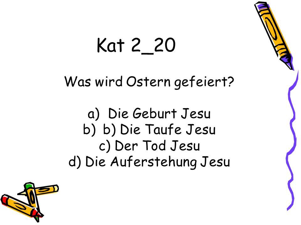 Kat 2_20 Was wird Ostern gefeiert? a)Die Geburt Jesu b)b) Die Taufe Jesu c) Der Tod Jesu d) Die Auferstehung Jesu