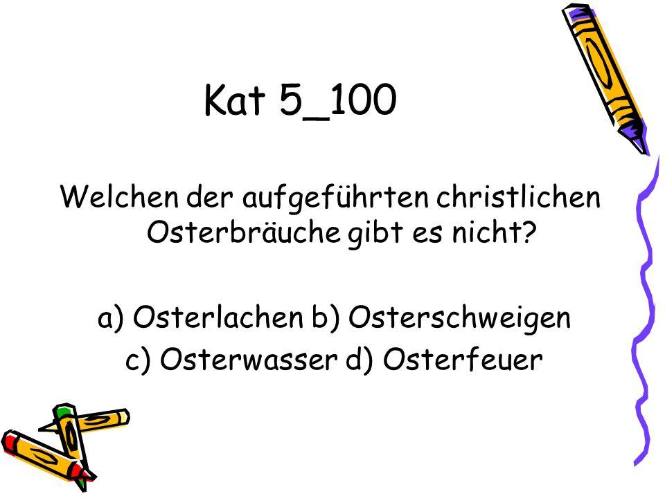 Kat 5_100 Welchen der aufgeführten christlichen Osterbräuche gibt es nicht? a) Osterlachen b) Osterschweigen c) Osterwasser d) Osterfeuer