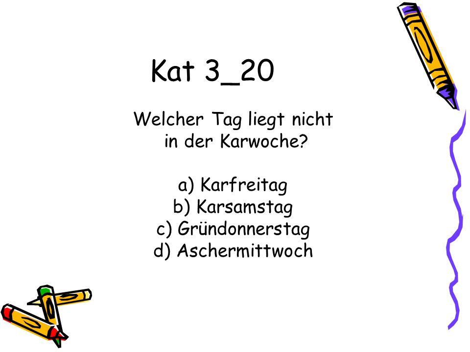 Kat 3_20 Welcher Tag liegt nicht in der Karwoche? a) Karfreitag b) Karsamstag c) Gründonnerstag d) Aschermittwoch