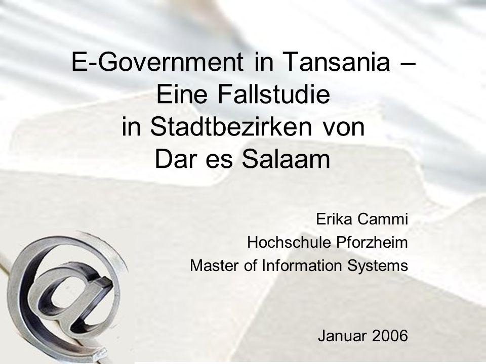 E-Government in Tansania – Eine Fallstudie in Stadtbezirken von Dar es Salaam Erika Cammi Hochschule Pforzheim Master of Information Systems Januar 2006