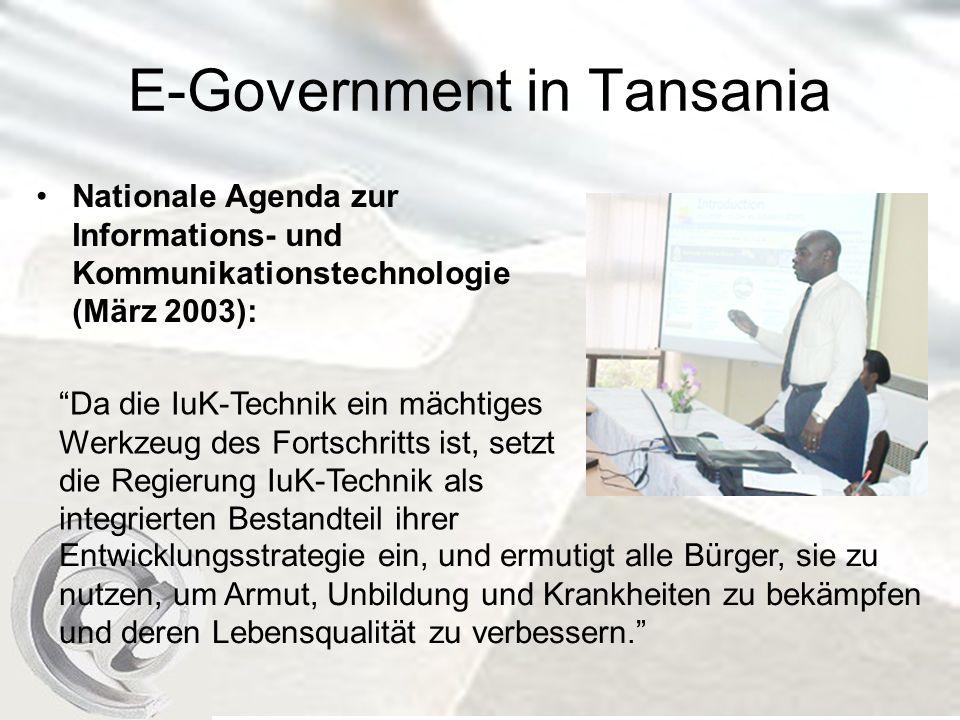 E-Government in Tansania Nationale Agenda zur Informations- und Kommunikationstechnologie (März 2003): Da die IuK-Technik ein mächtiges Werkzeug des Fortschritts ist, setzt die Regierung IuK-Technik als integrierten Bestandteil ihrer Entwicklungsstrategie ein, und ermutigt alle Bürger, sie zu nutzen, um Armut, Unbildung und Krankheiten zu bekämpfen und deren Lebensqualität zu verbessern.