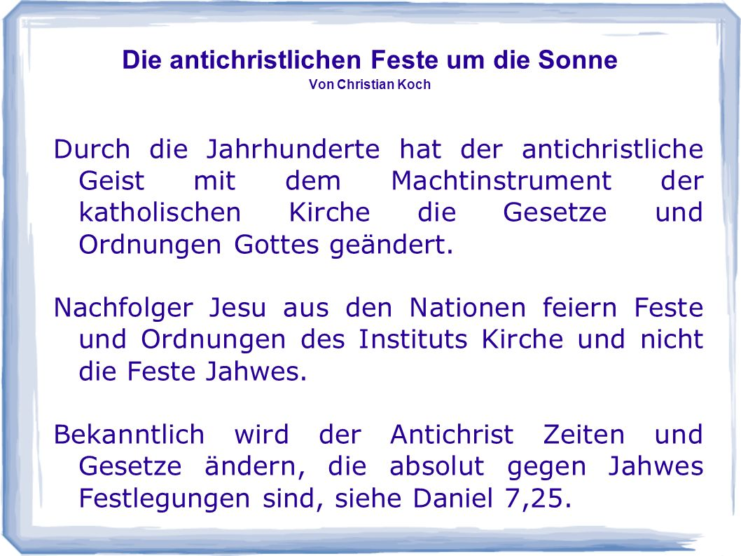 Die antichristlichen Feste um die Sonne Von Christian Koch Durch die Jahrhunderte hat der antichristliche Geist mit dem Machtinstrument der katholischen Kirche die Gesetze und Ordnungen Gottes geändert.