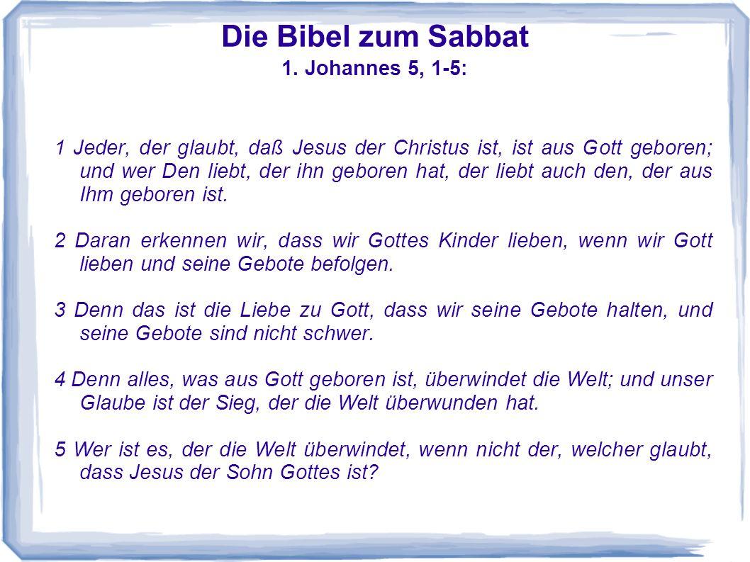 Die Bibel zum Sabbat 1. Johannes 5, 1-5: 1 Jeder, der glaubt, daß Jesus der Christus ist, ist aus Gott geboren; und wer Den liebt, der ihn geboren hat