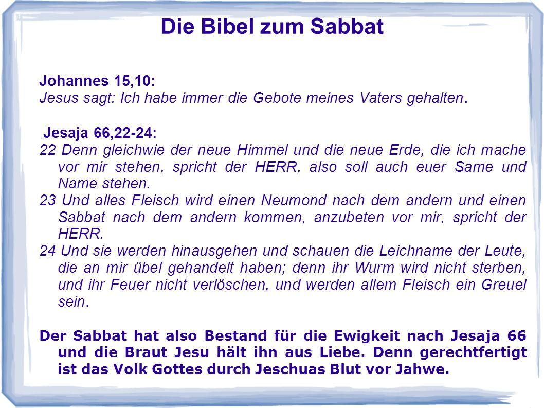 Die Bibel zum Sabbat Johannes 15,10: Jesus sagt: Ich habe immer die Gebote meines Vaters gehalten. Jesaja 66,22-24: 22 Denn gleichwie der neue Himmel