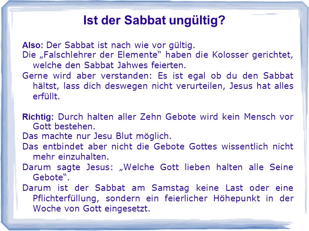 Ist der Sabbat ungültig? Also: Der Sabbat ist nach wie vor gültig. Die Falschlehrer der Elemente haben die Kolosser gerichtet, welche den Sabbat Jahwe