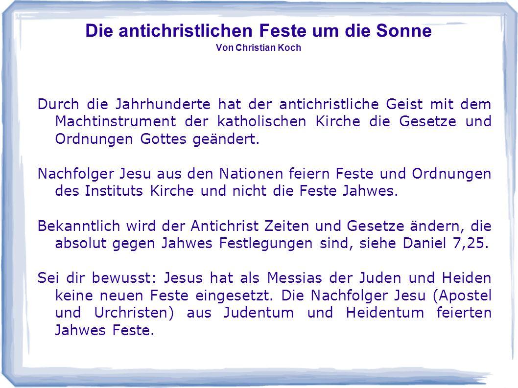 Die antichristlichen Feste um die Sonne Von Christian Koch Durch die Jahrhunderte hat der antichristliche Geist mit dem Machtinstrument der katholisch