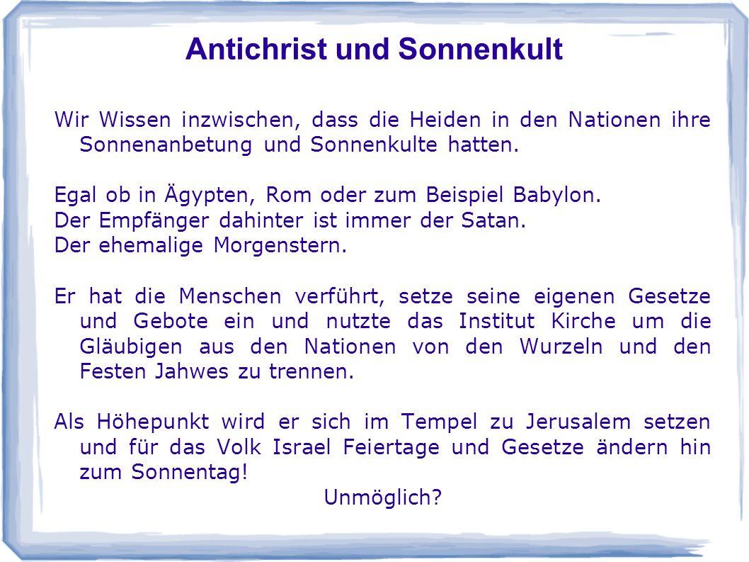 Antichrist und Sonnenkult Wir Wissen inzwischen, dass die Heiden in den Nationen ihre Sonnenanbetung und Sonnenkulte hatten. Egal ob in Ägypten, Rom o