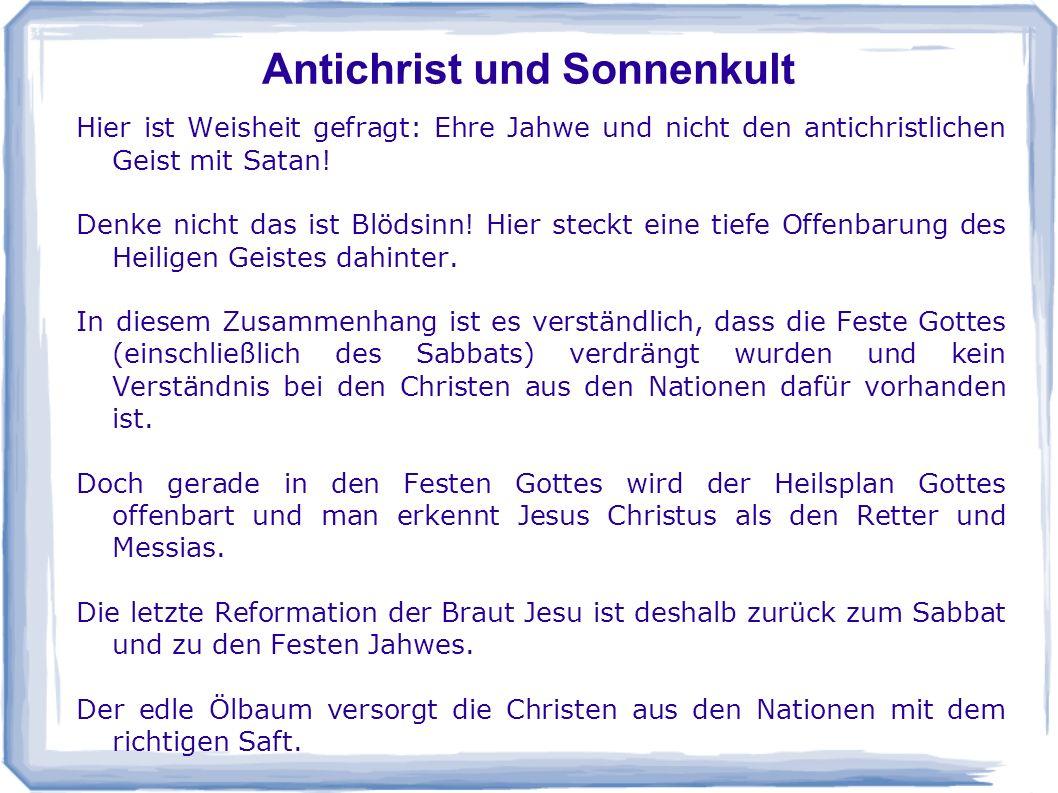 Antichrist und Sonnenkult Hier ist Weisheit gefragt: Ehre Jahwe und nicht den antichristlichen Geist mit Satan! Denke nicht das ist Blödsinn! Hier ste