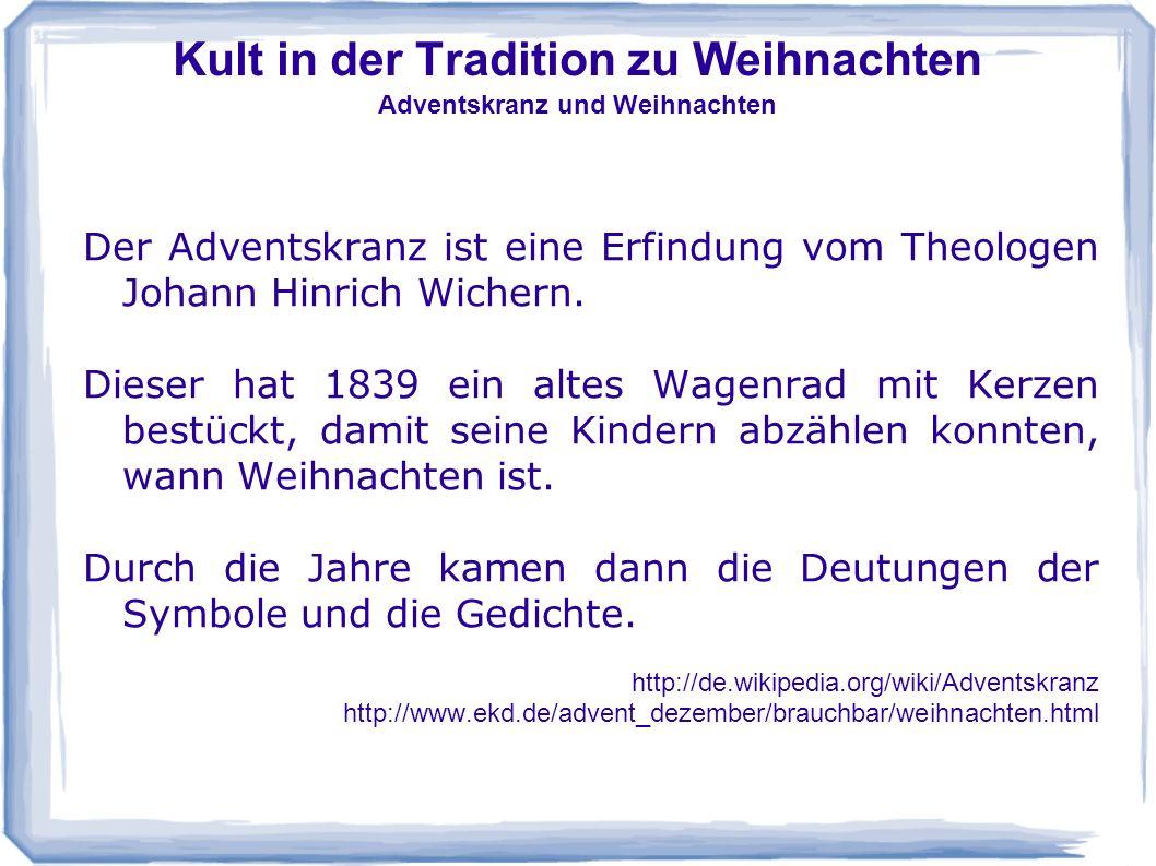 Kult in der Tradition zu Weihnachten Adventskranz und Weihnachten Der Adventskranz ist eine Erfindung vom Theologen Johann Hinrich Wichern. Dieser hat