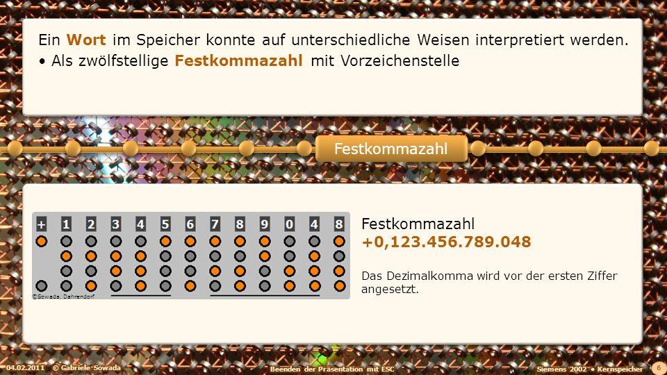 04.02.2011© Gabriele Sowada 6 Festkommazahl +0,123.456.789.048 Das Dezimalkomma wird vor der ersten Ziffer angesetzt. Festkommazahl Ein Wort im Speich